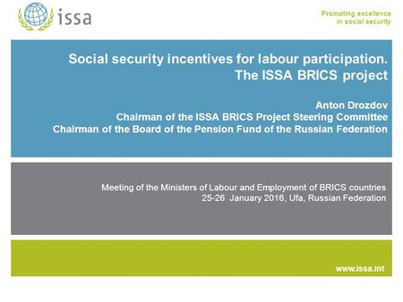Promoting excellence in social security www.issa.int Social security incentives for labour participation. The ISSA BRICS project Anton Drozdov Chairman.