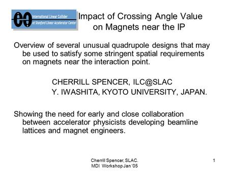 Cherrill Spencer, SLAC. MDI Workshop Jan '05 1 Impact of Crossing Angle Value on Magnets near the IP Overview of several unusual quadrupole designs that.