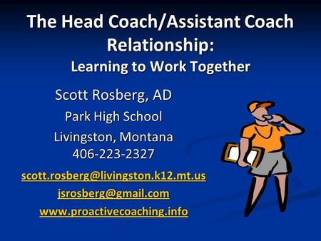 The Head Coach/Assistant Coach Relationship: Learning to Work Together Scott Rosberg, AD Park High School Livingston, Montana 406-223-2327