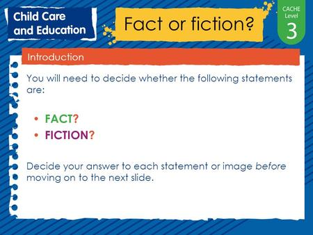 Fact or fiction? Introduction You will need to decide whether the following statements are: FACT? FICTION? Decide your answer to each statement or image.