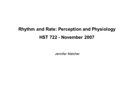 Rhythm and Rate: Perception and Physiology HST 722 - November 2007 Jennifer Melcher.