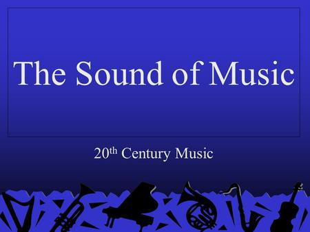 The Sound of Music 20 th Century Music. 1900s Composers: Arnold Schoenberg, Gustav Mahler, Claude Debussy The London Symphony Orchestra is established.