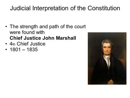 Judicial Interpretation of the Constitution The strength and path of the court were found with Chief Justice John Marshall 4 th Chief Justice 1801 – 1835.