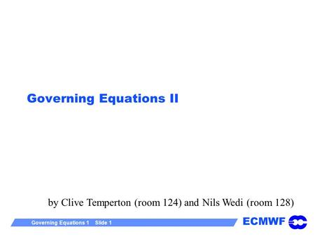 ECMWF Governing Equations 1 Slide 1 Governing Equations II by Clive Temperton (room 124) and Nils Wedi (room 128)