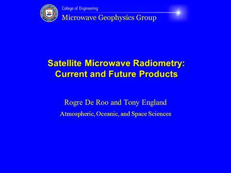 Satellite Microwave Radiometry: Current and Future Products Rogre De Roo and Tony England Atmospheric, Oceanic, and Space Sciences.