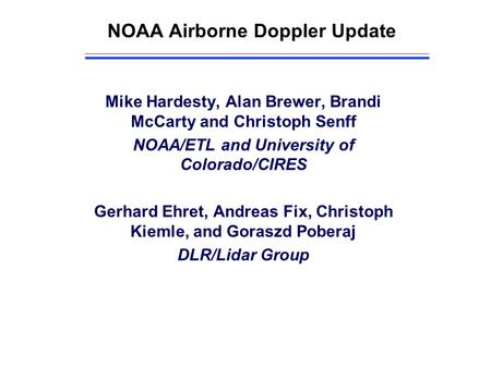NOAA Airborne Doppler Update Mike Hardesty, Alan Brewer, Brandi McCarty and Christoph Senff NOAA/ETL and University of Colorado/CIRES Gerhard Ehret, Andreas.