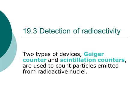 19.3 Detection of radioactivity Two types of devices, Geiger counter and scintillation counters, are used to count particles emitted from radioactive nuclei.