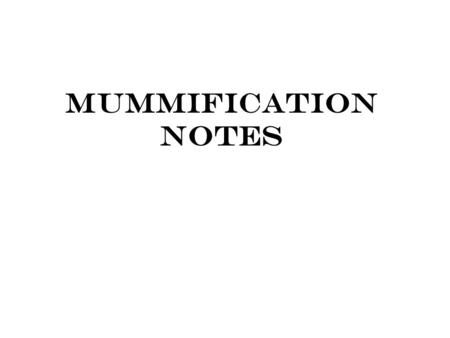 Mummification Notes. At Death Heart & Lungs stop functioning Nutrients & Waste not taken care of Cells move into anaerobic respiration  Lactic Acid Blood.