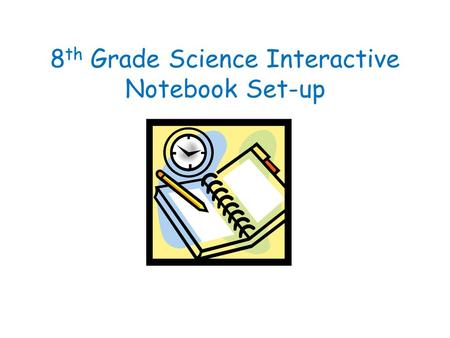 8 th Grade Science Interactive Notebook Set-up Homework Title(s) Warm Up: Write out questions, charts, diagrams AND your responses!!! Page # Homework.