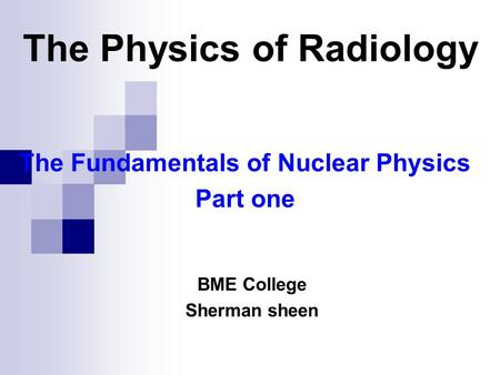 The Fundamentals of Nuclear Physics Part one BME College Sherman sheen The Physics of Radiology.