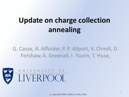 Update on charge collection annealing G. Casse, A. Affolder, P. P. Allport, V. Chmill, D. Forshaw, A. Greenall, I. Tsurin, T. Huse, 1 G. Casse,19th RD50,