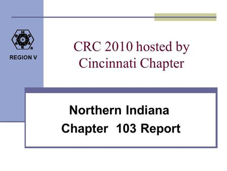 REGION V CRC 2010 hosted by Cincinnati Chapter Northern Indiana Chapter 103 Report.