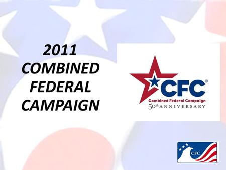 2011 COMBINED FEDERAL CAMPAIGN. WHAT IS CFC? An opportunity for all Federal Employees to improve quality of life for Soldiers, Civilians, Retirees, and.