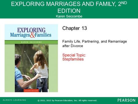 EXPLORING MARRIAGES AND FAMILY, 2 ND EDITION Karen Seccombe © 2015, 2012 by Pearson Education, Inc. All rights reserved. Chapter 13 Family Life, Partnering,