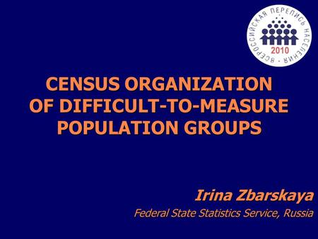 CENSUS ORGANIZATION OF DIFFICULT-TO-MEASURE POPULATION GROUPS Irina Zbarskaya Federal State Statistics Service, Russia.