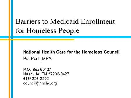 Barriers to Medicaid Enrollment for Homeless People National Health Care for the Homeless Council Pat Post, MPA P.O. Box 60427 Nashville, TN 37206-0427.