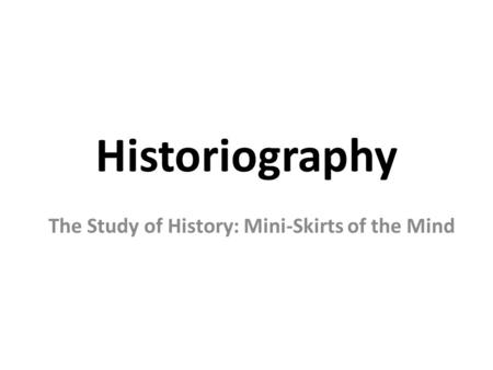 Historiography The Study of History: Mini-Skirts of the Mind.