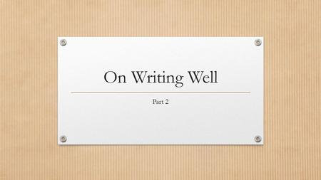 On Writing Well Part 2. Notes Add to your notes from first power point from On Writing Well: The Classic Guide to Writing Nonfiction by William Zinsser.
