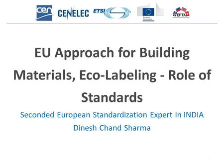 1 EU Approach for Building Materials, Eco-Labeling - Role of Standards Seconded European Standardization Expert In INDIA Dinesh Chand Sharma.