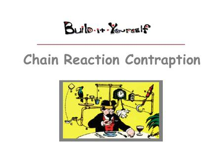 Chain Reaction Contraption. You need teamwork to solve important problems. Some people are not good at teamwork. Build a machine that demonstrates teamwork.