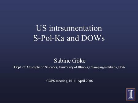 US intrsumentation S-Pol-Ka and DOWs Sabine Göke Dept. of Atmospheric Sciences, University of Illinois, Champaign-Urbana, USA COPS meeting, 10-11 April.