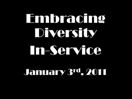 Embracing Diversity In-Service January 3 rd, 2011.
