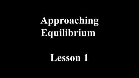 Approaching Equilibrium Lesson 1. Mg + 2HCl  MgCl 2 + H 2 Irreversible reactions Most Chemical reactions are considered irreversible in that products.