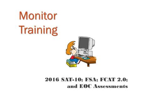 Monitor Training 2016 SAT-10; FSA; FCAT 2.0; and EOC Assessments.