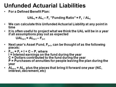 "Unfunded Actuarial Liabilities For a Defined Benefit Plan: UAL t = AL t – F t ""Funding Ratio"" = F t / AL t We can calculate this Unfunded Actuarial Liability."