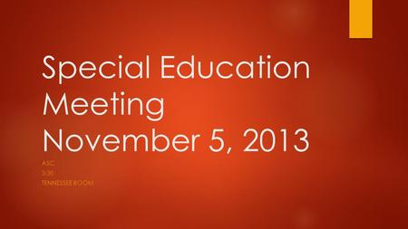 Special Education Meeting November 5, 2013 ASC 3:30 TENNESSEE ROOM.