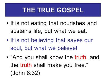 THE TRUE GOSPEL It is not eating that nourishes and sustains life, but what we eat. It is not believing that saves our soul, but what we believe! And.