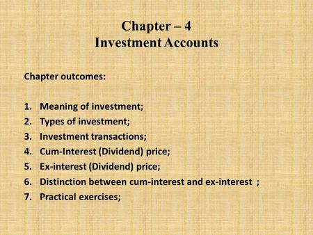 Chapter – 4 Investment Accounts Chapter outcomes: 1.Meaning of investment; 2.Types of investment; 3.Investment transactions; 4.Cum-Interest (Dividend)