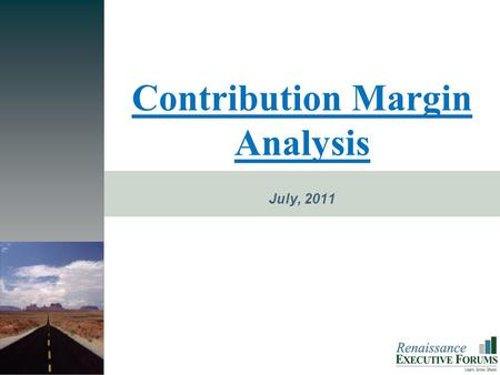 PROMISE Contribution Margin Analysis July, 2011. The Next Level is Closer Than You Think Renaissance E XECUTIVE F ORUMS  Key Financial Management Concept.