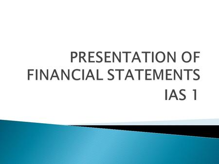 IAS 1.  Statement of financial position  Statement of profit or loss & other comprehensive income  Statement of changes in equity  Statement of cash.