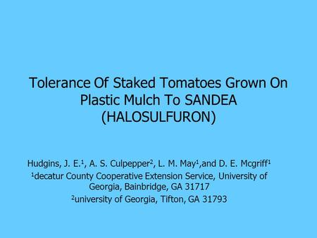 Tolerance Of Staked Tomatoes Grown On Plastic Mulch To SANDEA (HALOSULFURON) Hudgins, J. E. 1, A. S. Culpepper 2, L. M. May 1,and D. E. Mcgriff 1 1 decatur.