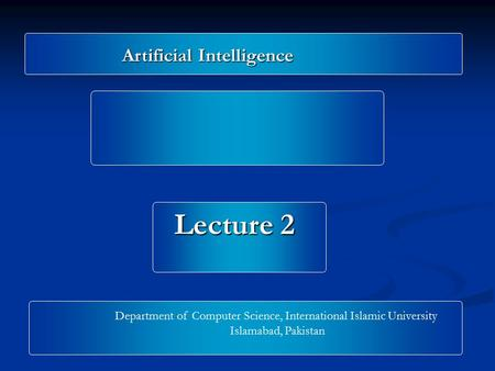 Artificial Intelligence Lecture 2 Department of Computer Science, International Islamic University Islamabad, Pakistan.