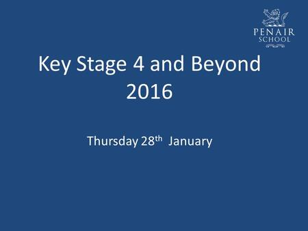 Key Stage 4 and Beyond 2016 Thursday 28 th January.