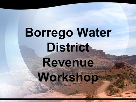 Borrego Water District Revenue Workshop. Potential Revenue Sources  Background  Service Area Relatively Small  Largely Undeveloped  Absentee Owners.