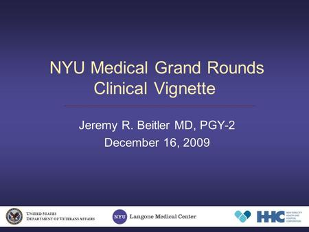 NYU Medical Grand Rounds Clinical Vignette Jeremy R. Beitler MD, PGY-2 December 16, 2009 U NITED S TATES D EPARTMENT OF V ETERANS A FFAIRS.