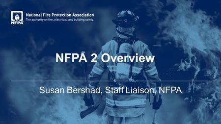 NFPA 2 Overview Susan Bershad, Staff Liaison, NFPA.