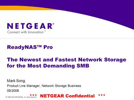 © 1996-2004 NETGEAR ®. All rights reserved *** NETGEAR Confidential *** ReadyNAS™ Pro The Newest and Fastest Network Storage for the Most Demanding SMB.
