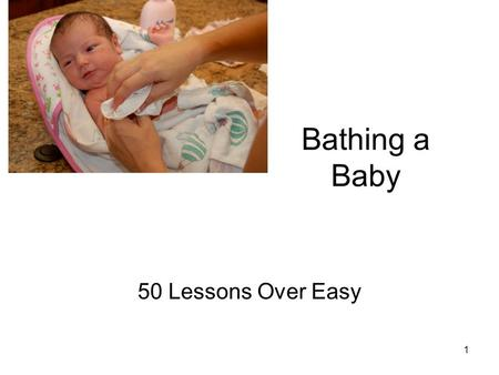 Bathing a Baby 50 Lessons Over Easy 1. 1.Have all the articles you will need for the bath and for dressing the baby afterwards. Collect soap, shampoo,