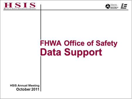 HSIS Annual Meeting October 2011 FHWA Office of Safety Data Support.