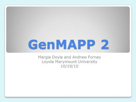GenMAPP 2 Margie Doyle and Andrew Forney Loyola Marymount University 10/19/10.