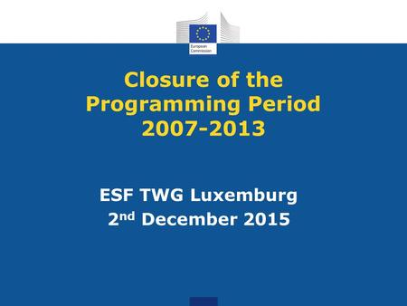 Closure of the Programming Period 2007-2013 ESF TWG Luxemburg 2 nd December 2015.