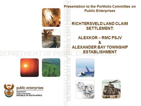 Presentation to the Portfolio Committee on Public Enterprises RICHTERSVELD LAND CLAIM SETTLEMENT: ALEXKOR – RMC PSJV & ALEXANDER BAY TOWNSHIP ESTABLISHMENT.