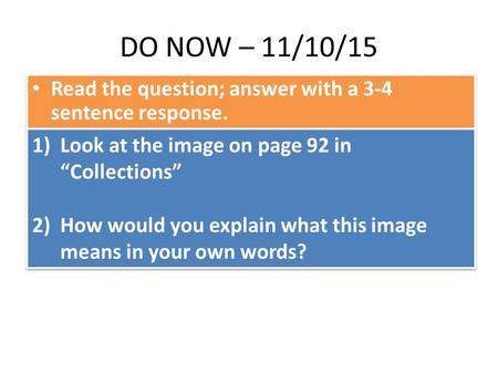 "DO NOW – 11/10/15 Read the question; answer with a 3-4 sentence response. 1)Look at the image on page 92 in ""Collections"" 2)How would you explain what."