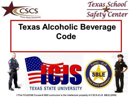 Texas Alcoholic Beverage Texas Alcoholic BeverageCode ©This TCLEOSE Course # 3952 curriculum is the intellectual property of CSCS-ICJS SBLE (2009)