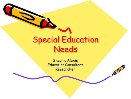 Special Education Needs Shaaira Alexis Education Consultant Researcher.