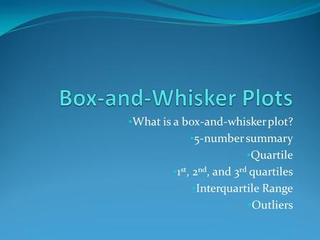 What is a box-and-whisker plot? 5-number summary Quartile 1 st, 2 nd, and 3 rd quartiles Interquartile Range Outliers.